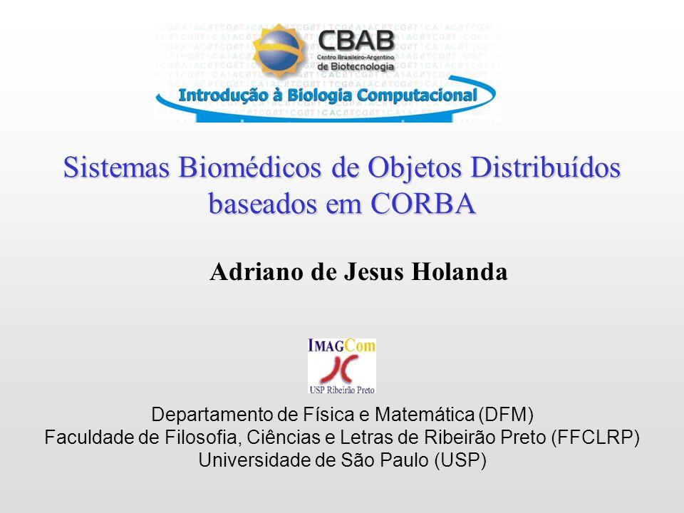 Sistemas Biomédicos de Objetos Distribuídos baseados em CORBA Departamento de Física e Matemática (DFM) Faculdade de Filosofia, Ciências e Letras de Ribeirão Preto (FFCLRP) Universidade de São Paulo (USP) Adriano de Jesus Holanda