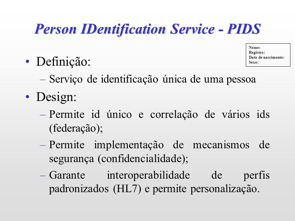 Person IDentification Service - PIDS Definição: –Serviço de identificação única de uma pessoa Design: –Permite id único e correlação de vários ids (federação); –Permite implementação de mecanismos de segurança (confidencialidade); –Garante interoperabilidade de perfis padronizados (HL7) e permite personalização.