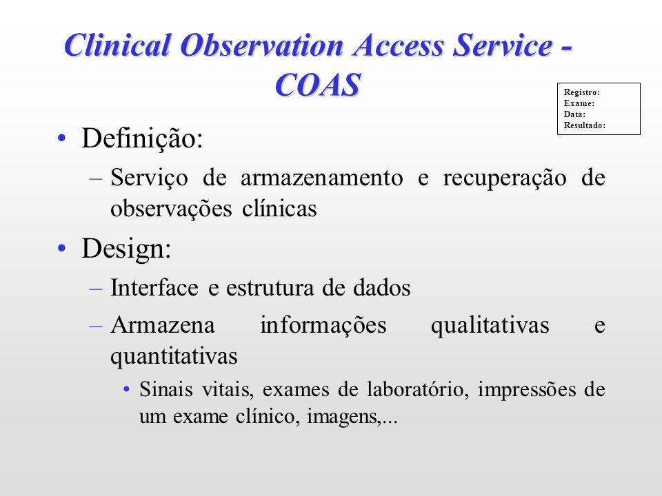 Clinical Observation Access Service - COAS Definição: –Serviço de armazenamento e recuperação de observações clínicas Design: –Interface e estrutura d