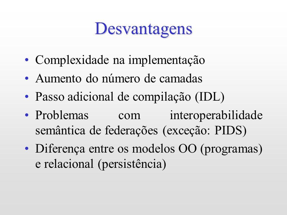 Desvantagens Complexidade na implementação Aumento do número de camadas Passo adicional de compilação (IDL) Problemas com interoperabilidade semântica de federações (exceção: PIDS) Diferença entre os modelos OO (programas) e relacional (persistência)