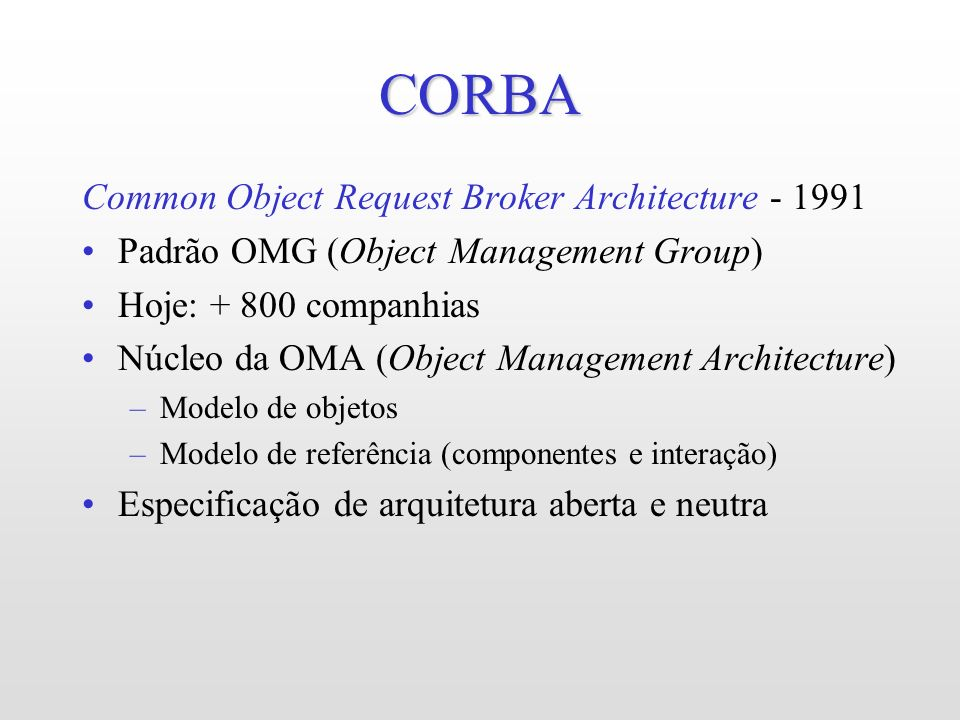 CORBA Common Object Request Broker Architecture - 1991 Padrão OMG (Object Management Group) Hoje: + 800 companhias Núcleo da OMA (Object Management Ar