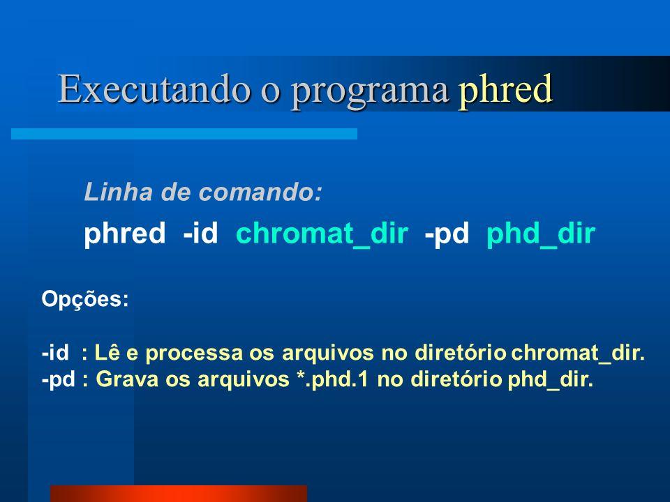 Executando o programa phred Linha de comando: phred -id chromat_dir -pd phd_dir Opções: -id : Lê e processa os arquivos no diretório chromat_dir. -pd