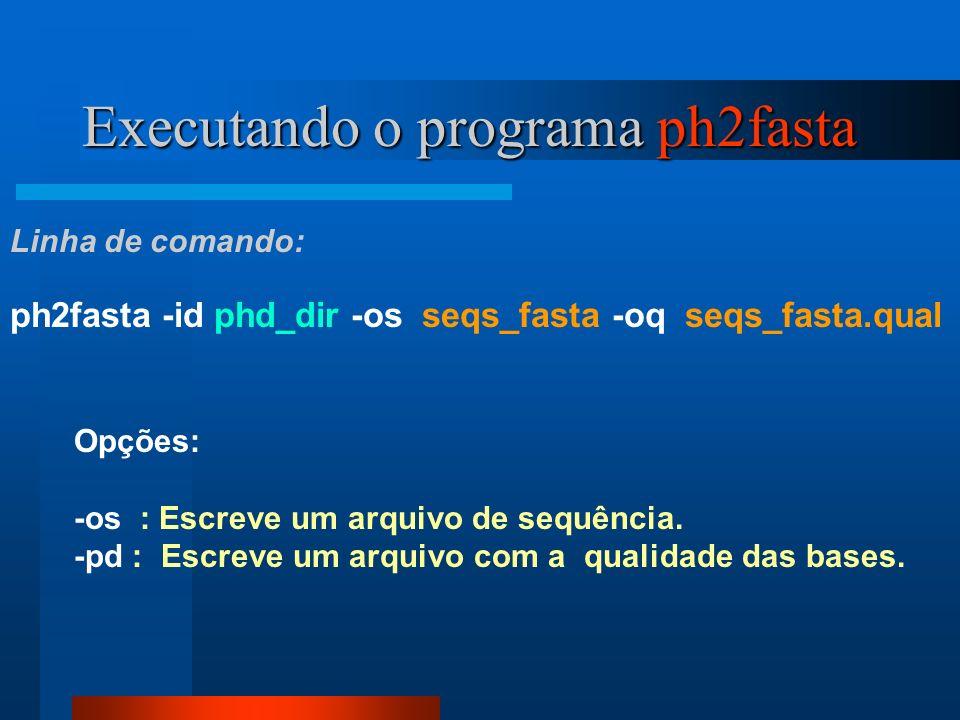 Executando o programa ph2fasta ph2fasta -id phd_dir -os seqs_fasta -oq seqs_fasta.qual Linha de comando: Opções: -os : Escreve um arquivo de sequência