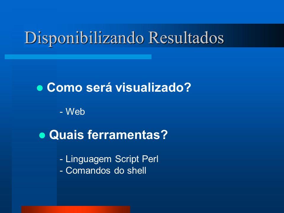 Disponibilizando Resultados Como será visualizado? - Web Quais ferramentas? - Linguagem Script Perl - Comandos do shell