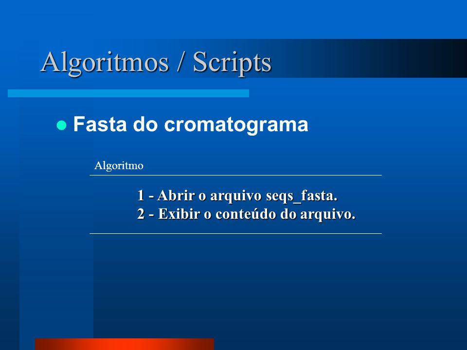 Algoritmos / Scripts Fasta do cromatograma 1 - Abrir o arquivo seqs_fasta. 2 - Exibir o conteúdo do arquivo. Algoritmo