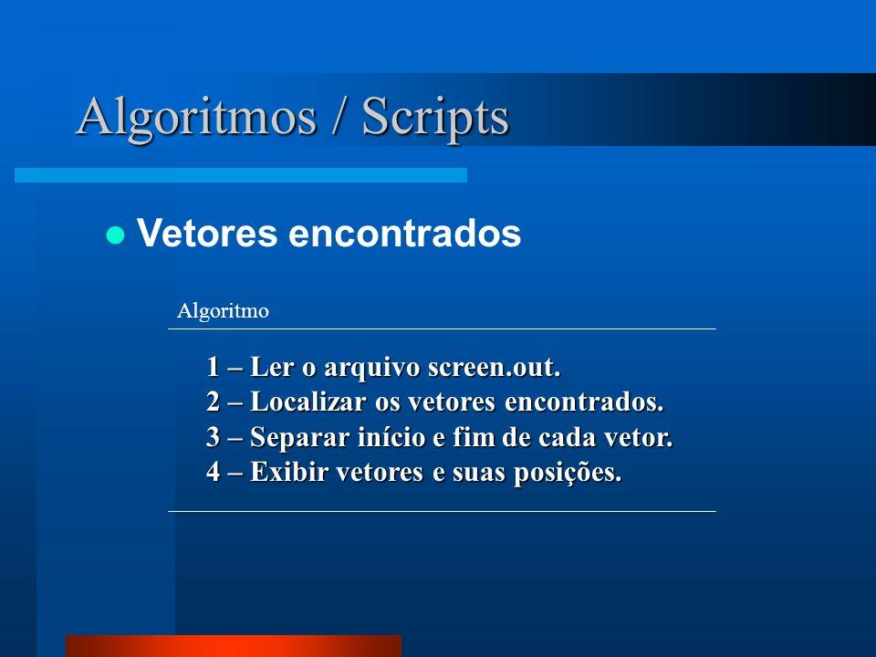 Algoritmos / Scripts Vetores encontrados 1 – Ler o arquivo screen.out. 2 – Localizar os vetores encontrados. 3 – Separar início e fim de cada vetor. 4