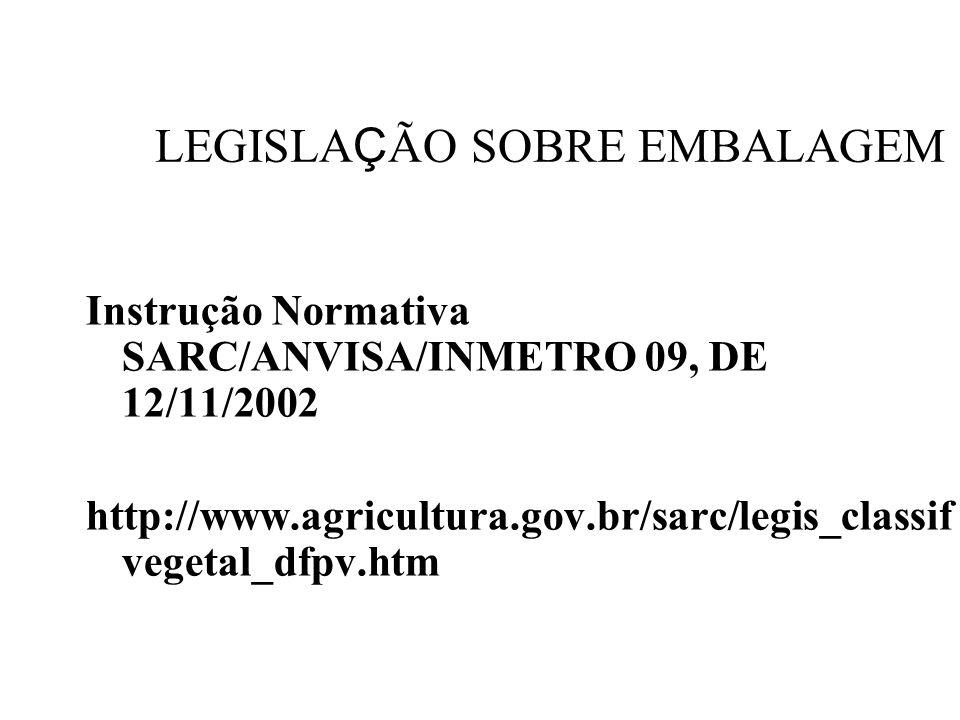 LEGISLA Ç ÃO SOBRE EMBALAGEM Instrução Normativa SARC/ANVISA/INMETRO 09, DE 12/11/2002 http://www.agricultura.gov.br/sarc/legis_classif vegetal_dfpv.h