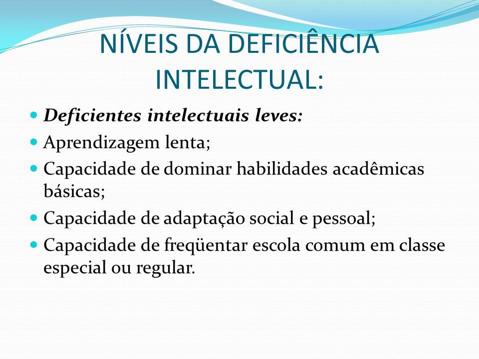 NÍVEIS DA DEFICIÊNCIA INTELECTUAL: Deficientes intelectuais leves: Aprendizagem lenta; Capacidade de dominar habilidades acadêmicas básicas; Capacidad