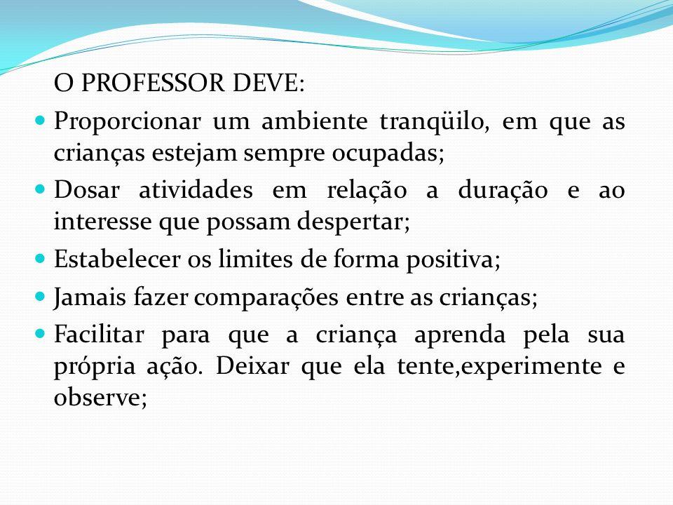 O PROFESSOR DEVE: Proporcionar um ambiente tranqüilo, em que as crianças estejam sempre ocupadas; Dosar atividades em relação a duração e ao interesse