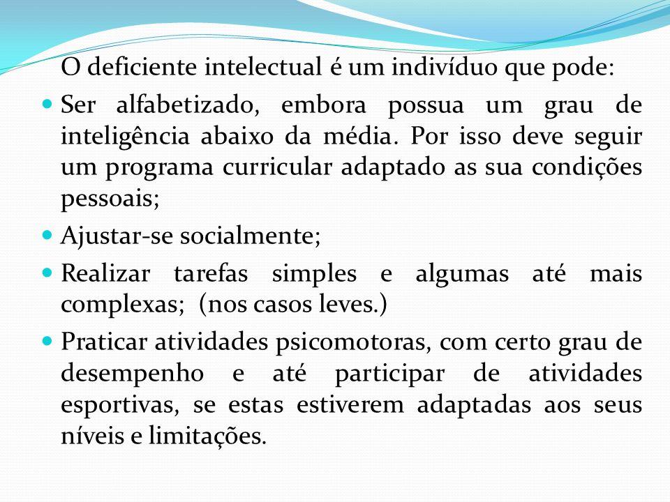 O deficiente intelectual é um indivíduo que pode: Ser alfabetizado, embora possua um grau de inteligência abaixo da média. Por isso deve seguir um pro