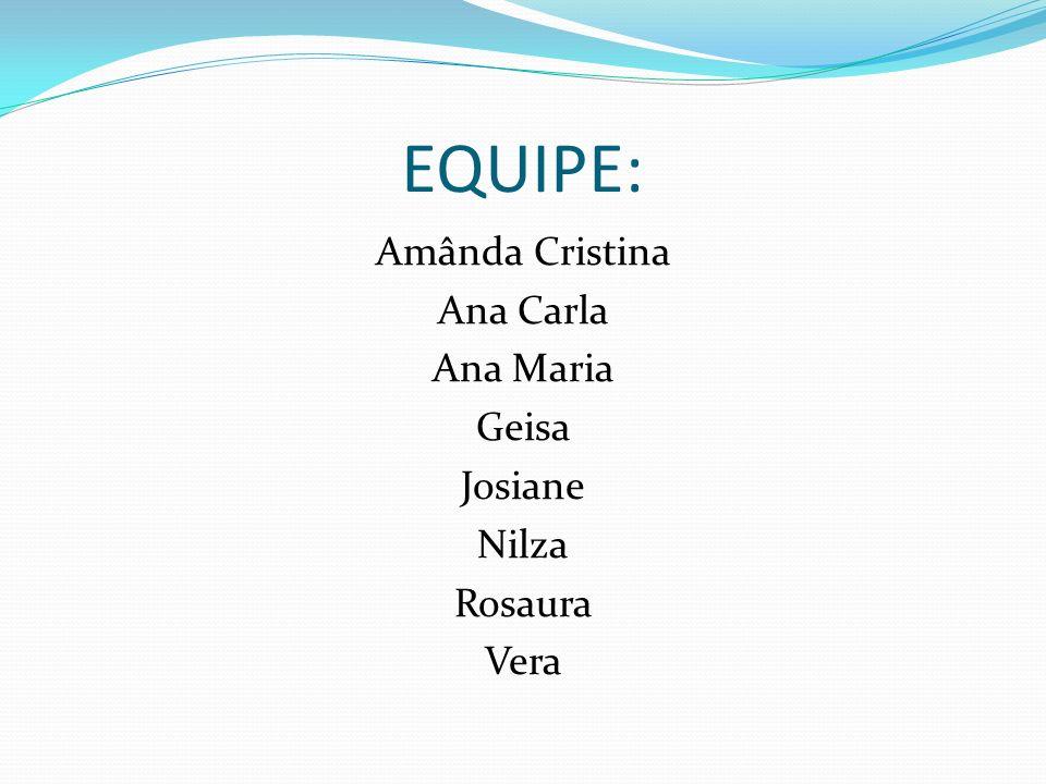 EQUIPE: Amânda Cristina Ana Carla Ana Maria Geisa Josiane Nilza Rosaura Vera