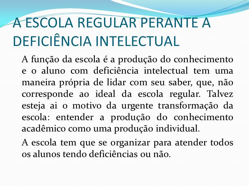 A ESCOLA REGULAR PERANTE A DEFICIÊNCIA INTELECTUAL A função da escola é a produção do conhecimento e o aluno com deficiência intelectual tem uma manei