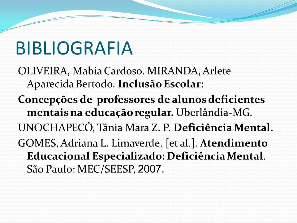 BIBLIOGRAFIA OLIVEIRA, Mabia Cardoso. MIRANDA, Arlete Aparecida Bertodo. Inclusão Escolar: Concepções de professores de alunos deficientes mentais na
