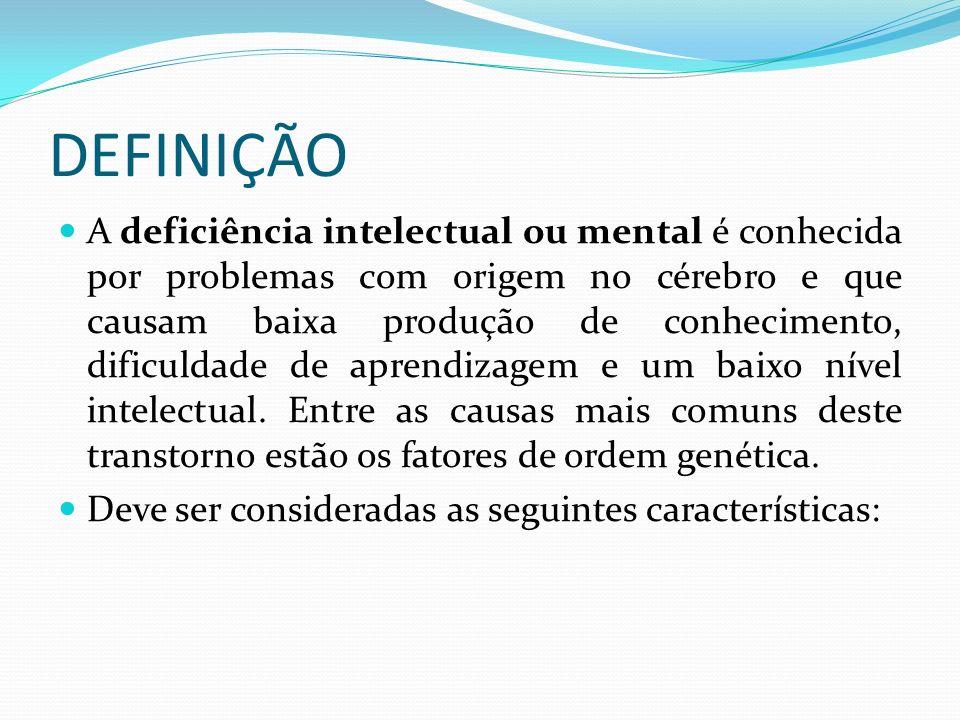 DEFINIÇÃO A deficiência intelectual ou mental é conhecida por problemas com origem no cérebro e que causam baixa produção de conhecimento, dificuldade