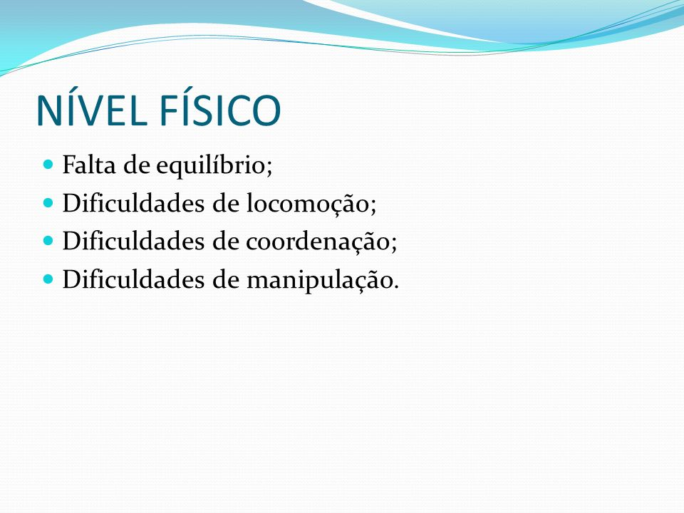 NÍVEL FÍSICO Falta de equilíbrio; Dificuldades de locomoção; Dificuldades de coordenação; Dificuldades de manipulação.