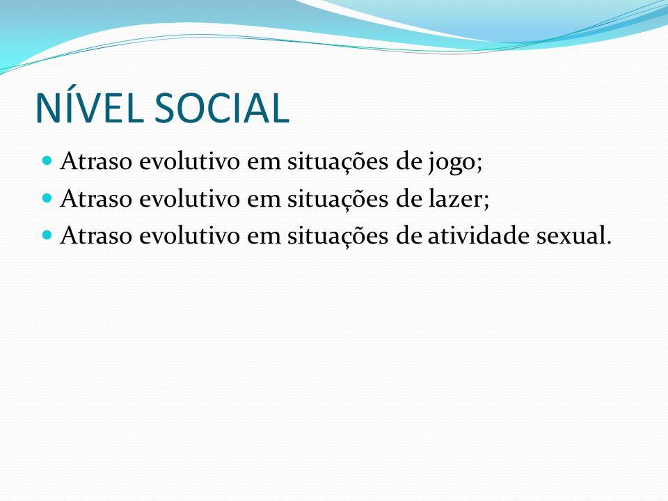 NÍVEL SOCIAL Atraso evolutivo em situações de jogo; Atraso evolutivo em situações de lazer; Atraso evolutivo em situações de atividade sexual.