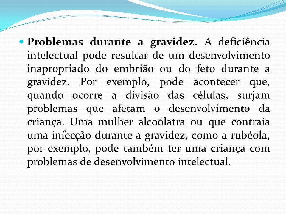 Problemas durante a gravidez. A deficiência intelectual pode resultar de um desenvolvimento inapropriado do embrião ou do feto durante a gravidez. Por