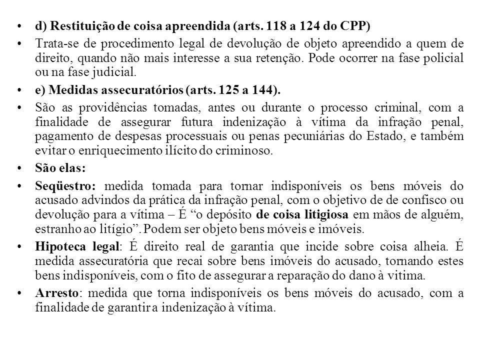 d) Restituição de coisa apreendida (arts. 118 a 124 do CPP) Trata-se de procedimento legal de devolução de objeto apreendido a quem de direito, quando