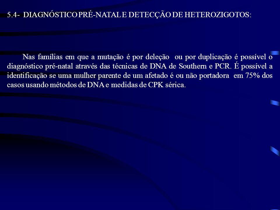 5.4- DIAGNÓSTICO PRÉ-NATAL E DETECÇÃO DE HETEROZIGOTOS: Nas famílias em que a mutação é por deleção ou por duplicação é possível o diagnóstico pré-nat