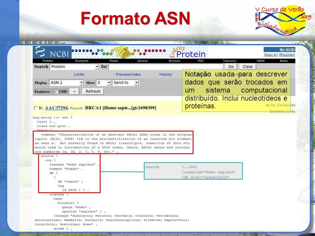 Formato ASN Notação usada para descrever dados que serão trocados em um sistema computacional distribuído. Inclui nucleotídeos e proteínas.
