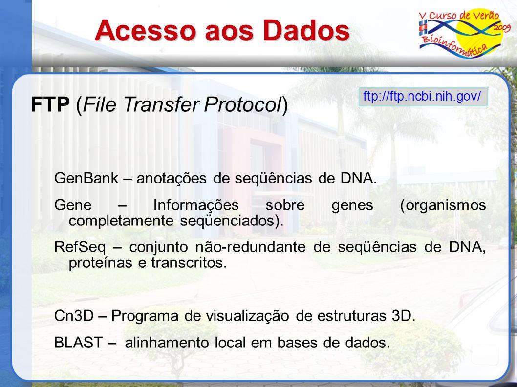 Acesso aos Dados FTP (File Transfer Protocol) GenBank – anotações de seqüências de DNA. Gene – Informações sobre genes (organismos completamente seqüe
