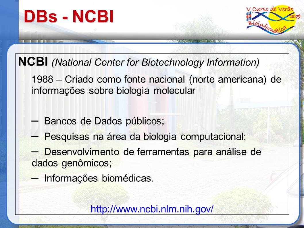 DBs - NCBI NCBI (National Center for Biotechnology Information) 1988 – Criado como fonte nacional (norte americana) de informações sobre biologia mole