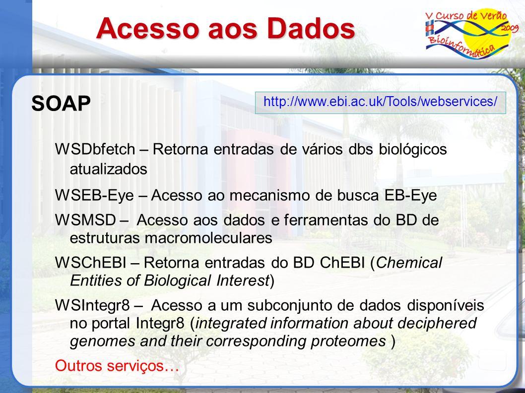 Acesso aos Dados SOAP WSDbfetch – Retorna entradas de vários dbs biológicos atualizados WSEB-Eye – Acesso ao mecanismo de busca EB-Eye WSMSD – Acesso