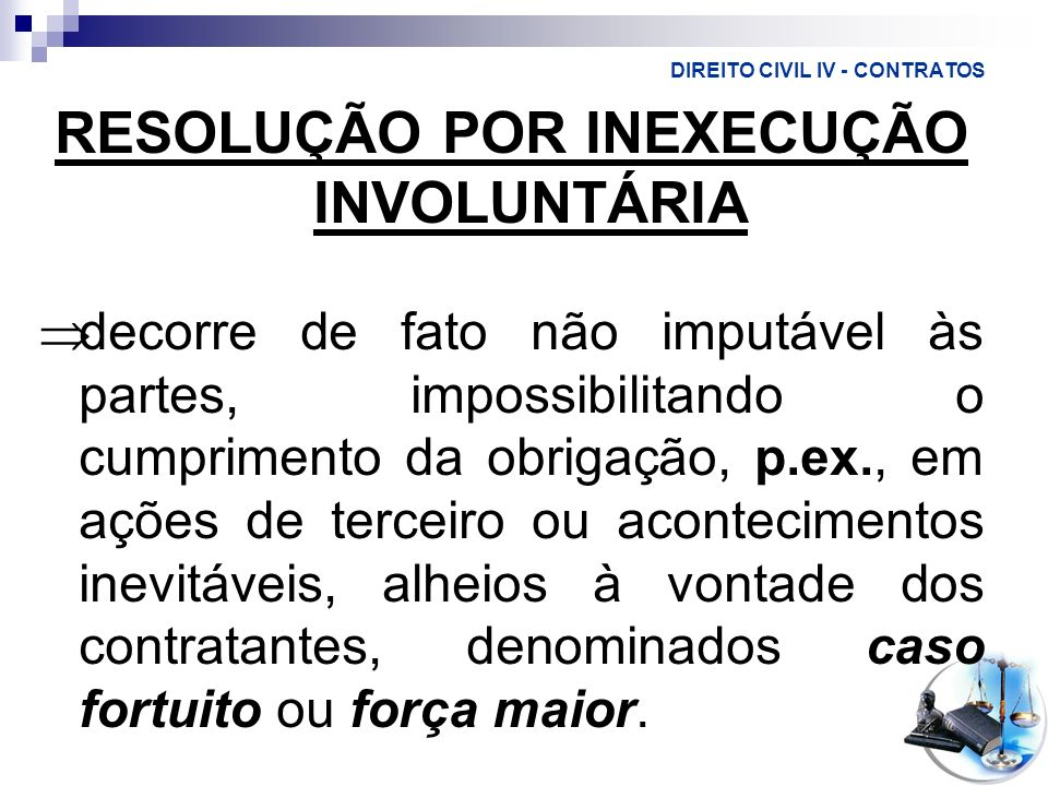 DIREITO CIVIL IV - CONTRATOS RESOLUÇÃO POR INEXECUÇÃO INVOLUNTÁRIA decorre de fato não imputável às partes, impossibilitando o cumprimento da obrigaçã