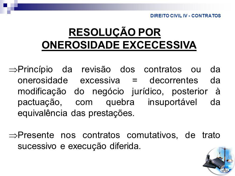 DIREITO CIVIL IV - CONTRATOS RESOLUÇÃO POR ONEROSIDADE EXCECESSIVA Princípio da revisão dos contratos ou da onerosidade excessiva = decorrentes da mod