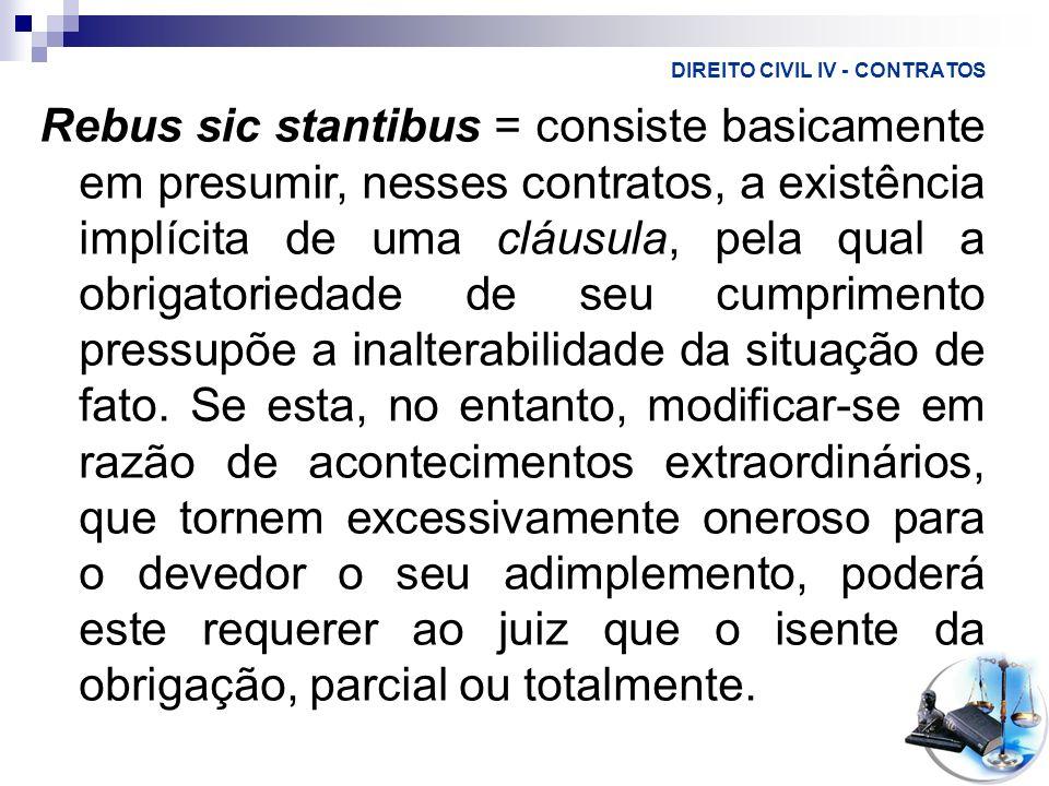 DIREITO CIVIL IV - CONTRATOS Rebus sic stantibus = consiste basicamente em presumir, nesses contratos, a existência implícita de uma cláusula, pela qu