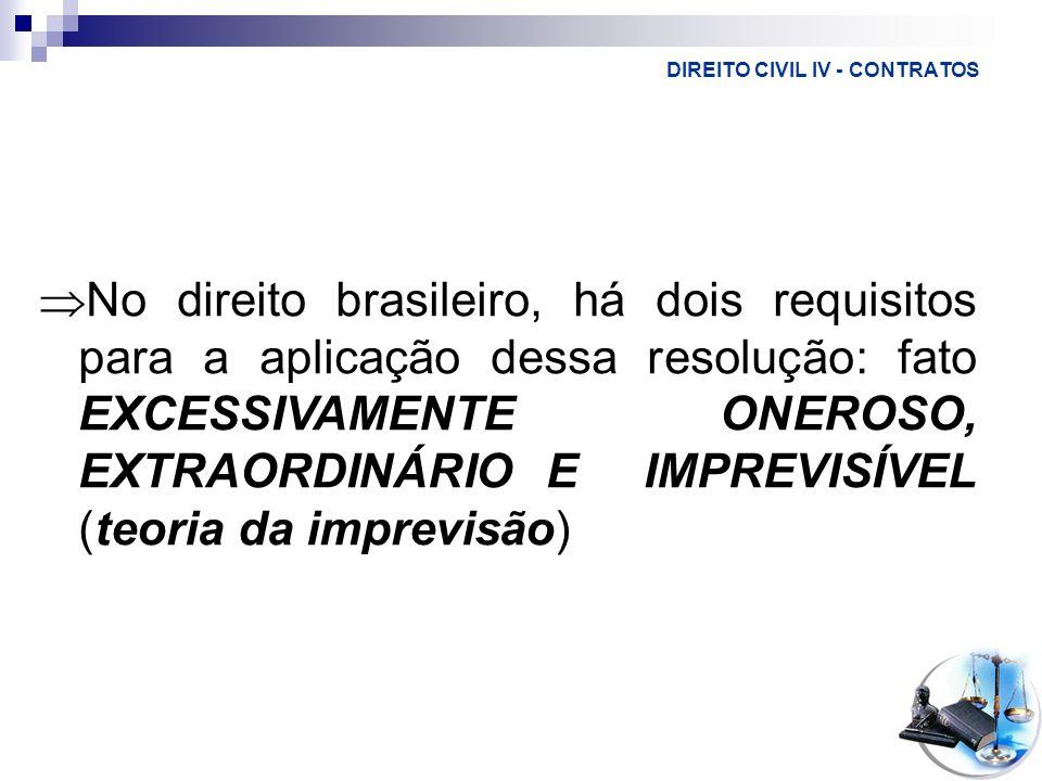DIREITO CIVIL IV - CONTRATOS No direito brasileiro, há dois requisitos para a aplicação dessa resolução: fato EXCESSIVAMENTE ONEROSO, EXTRAORDINÁRIO E