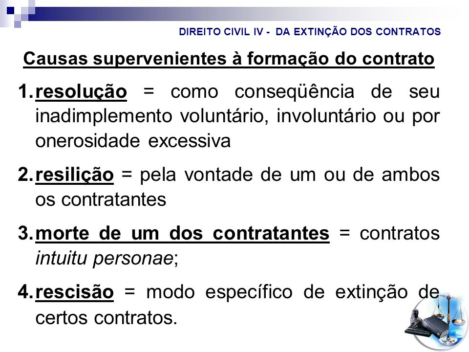 DIREITO CIVIL IV - CONTRATOS Resilição unilateral = pode ocorrer somente nas obrigações duradouras, contra a sua renovação ou continuação, independentemente do não cumprimento da outra parte, nos casos permitidos na lei (denúncia nas locações de imóveis urbanos) ou no contrato.
