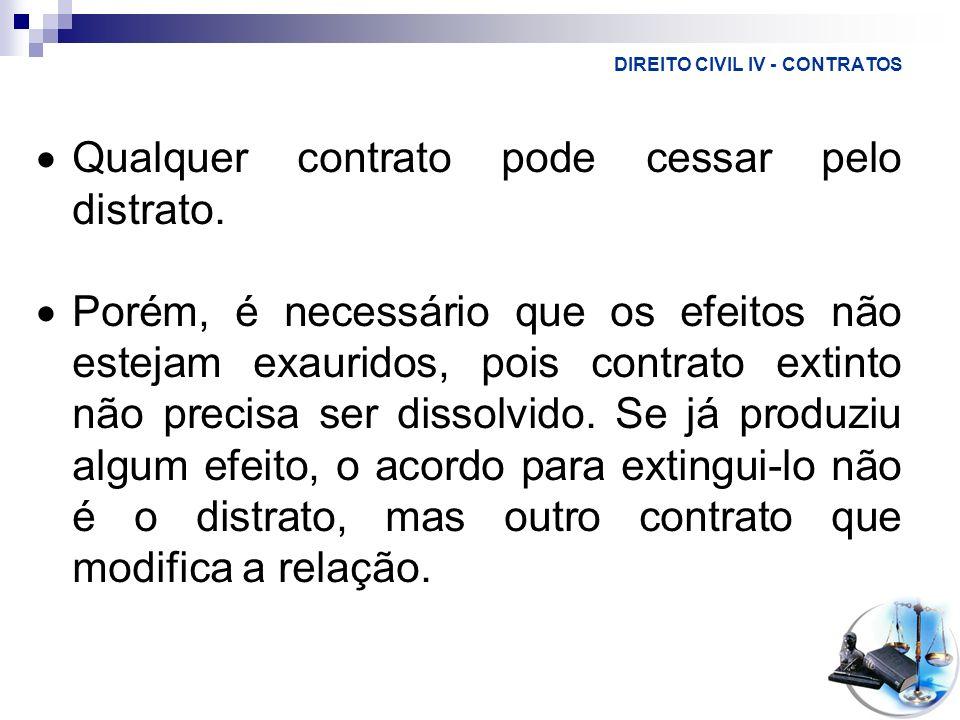 DIREITO CIVIL IV - CONTRATOS Qualquer contrato pode cessar pelo distrato. Porém, é necessário que os efeitos não estejam exauridos, pois contrato exti