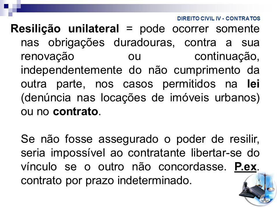 DIREITO CIVIL IV - CONTRATOS Resilição unilateral = pode ocorrer somente nas obrigações duradouras, contra a sua renovação ou continuação, independent