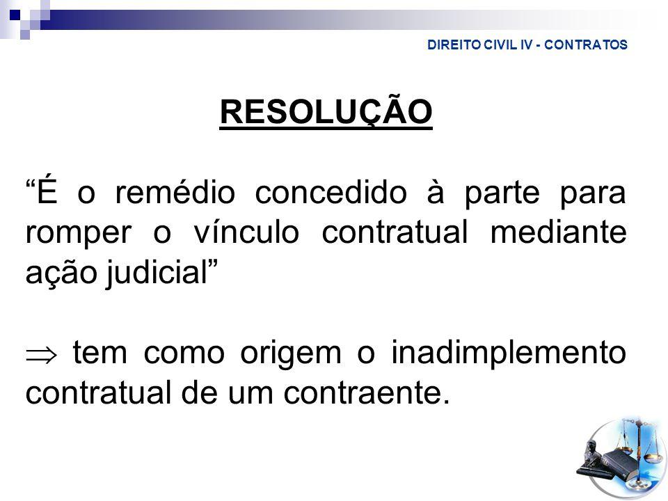 DIREITO CIVIL IV - CONTRATOS RESOLUÇÃO É o remédio concedido à parte para romper o vínculo contratual mediante ação judicial tem como origem o inadimp