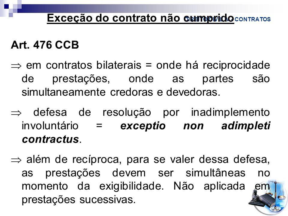 DIREITO CIVIL IV - CONTRATOS Exceção do contrato não cumprido Art. 476 CCB em contratos bilaterais = onde há reciprocidade de prestações, onde as part