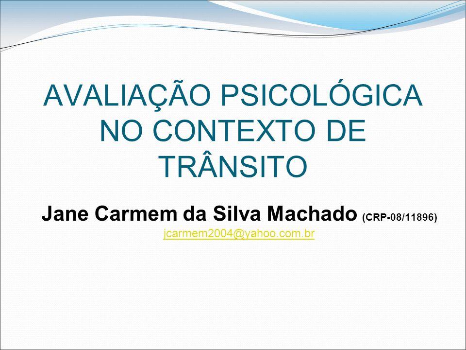 AVALIAÇÃO PSICOLÓGICA NO CONTEXTO DE TRÂNSITO Jane Carmem da Silva Machado (CRP-08/11896) jcarmem2004@yahoo.com.br jcarmem2004@yahoo.com.br
