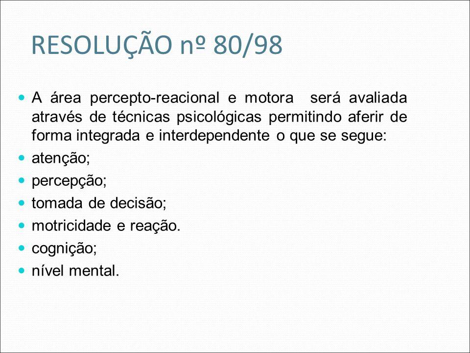 RESOLUÇÃO nº 80/98 A área percepto-reacional e motora será avaliada através de técnicas psicológicas permitindo aferir de forma integrada e interdepen