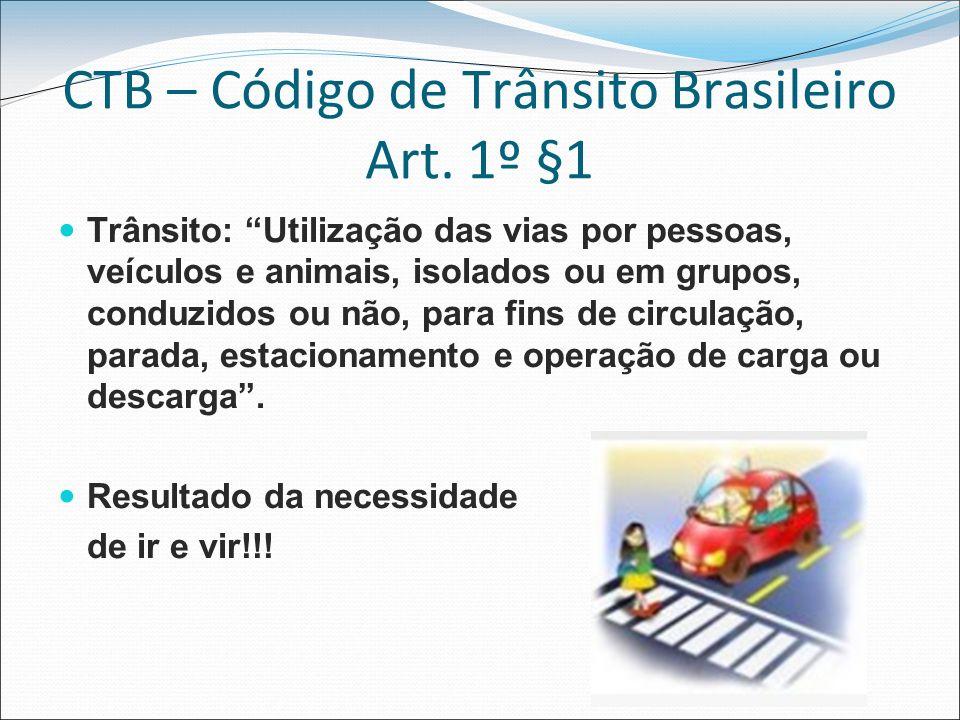 CTB – Código de Trânsito Brasileiro Art. 1º §1 Trânsito: Utilização das vias por pessoas, veículos e animais, isolados ou em grupos, conduzidos ou não