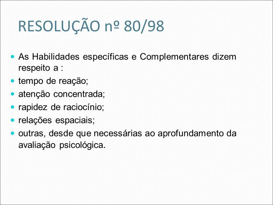 RESOLUÇÃO nº 80/98 As Habilidades específicas e Complementares dizem respeito a : tempo de reação; atenção concentrada; rapidez de raciocínio; relaçõe