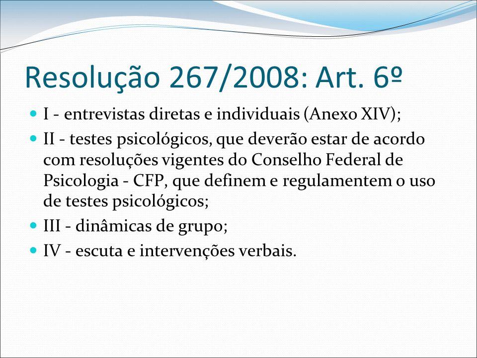 Resolução 267/2008: Art. 6º I - entrevistas diretas e individuais (Anexo XIV); II - testes psicológicos, que deverão estar de acordo com resoluções vi