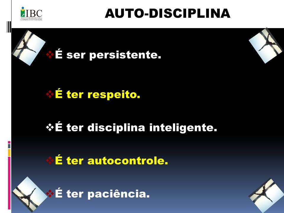 AUTO-DISCIPLINA É ser persistente. É ter respeito. É ter disciplina inteligente. É ter autocontrole. É ter paciência.