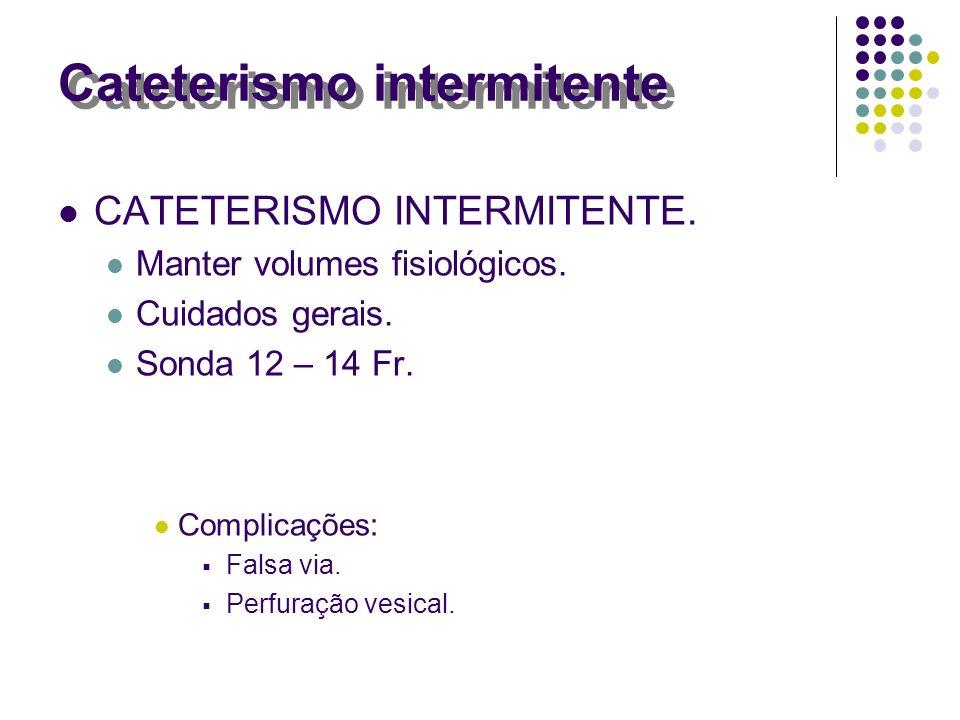 CATETERISMO INTERMITENTE. Manter volumes fisiológicos. Cuidados gerais. Sonda 12 – 14 Fr. Complicações: Falsa via. Perfuração vesical. Cateterismo int