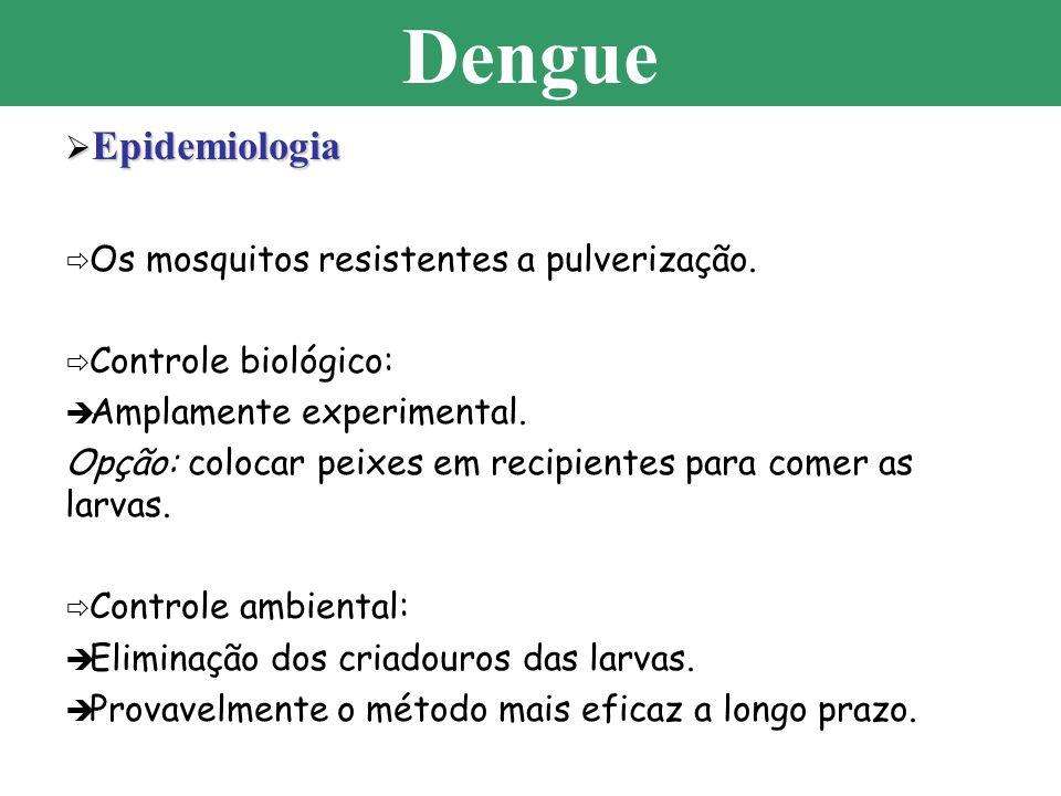 Epidemiologia Epidemiologia Os mosquitos resistentes a pulverização. Controle biológico: Amplamente experimental. Opção: colocar peixes em recipientes