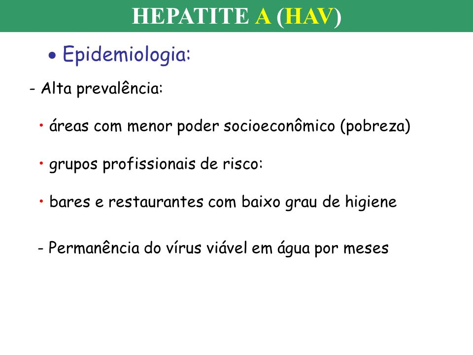 Epidemiologia: HEPATITE A (HAV) - Alta prevalência: áreas com menor poder socioeconômico (pobreza) grupos profissionais de risco: bares e restaurantes