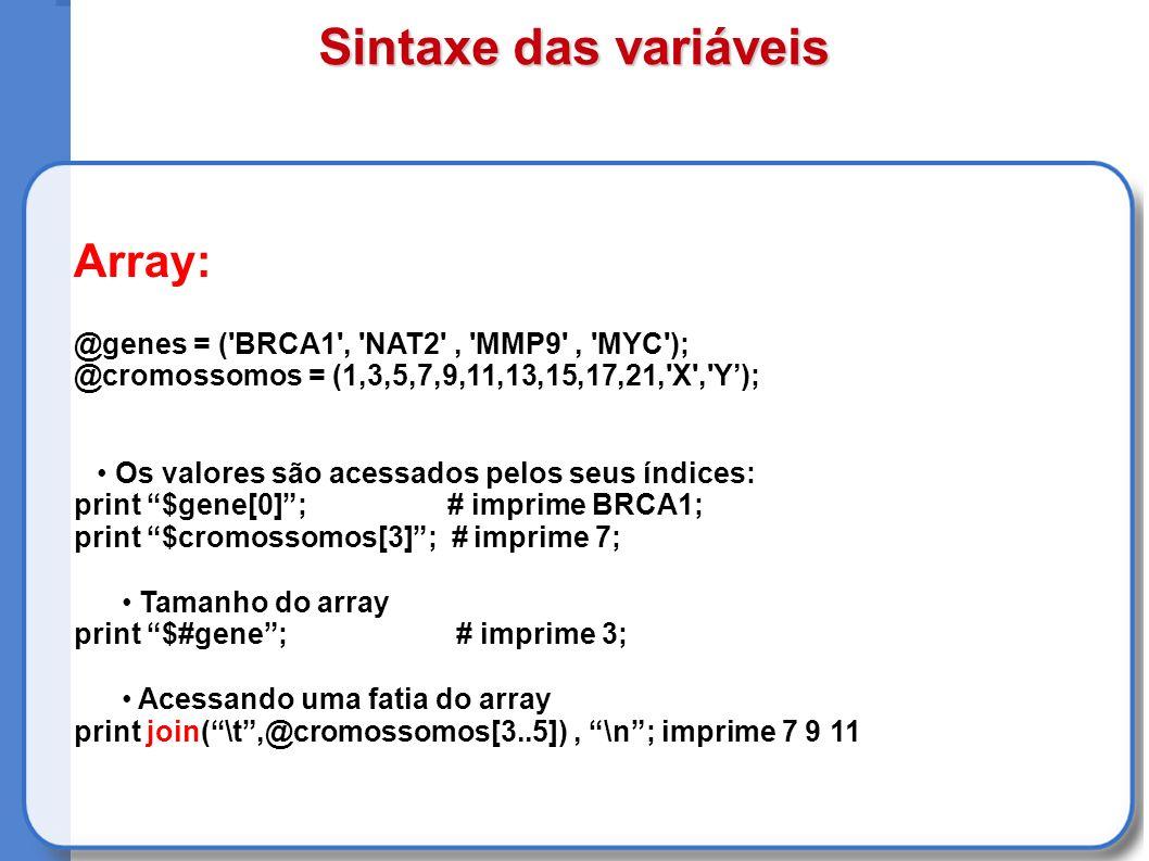 Array: @genes = ( BRCA1 , NAT2 , MMP9 , MYC ); @cromossomos = (1,3,5,7,9,11,13,15,17,21, X , Y); Os valores são acessados pelos seus índices: print $gene[0]; # imprime BRCA1; print $cromossomos[3]; # imprime 7; Tamanho do array print $#gene; # imprime 3; Acessando uma fatia do array print join(\t,@cromossomos[3..5]), \n; imprime 7 9 11 Sintaxe das variáveis