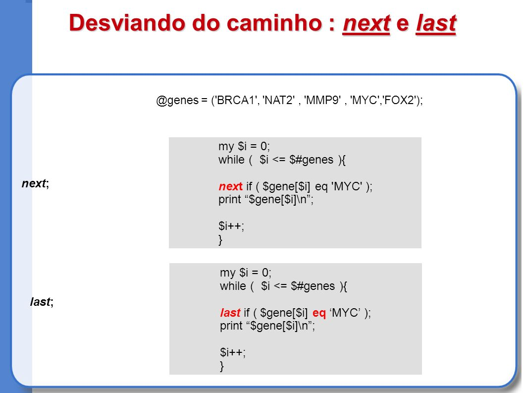 Desviando do caminho : next e last next; last; @genes = ( BRCA1 , NAT2 , MMP9 , MYC , FOX2 ); my $i = 0; while ( $i <= $#genes ){ next if ( $gene[$i] eq MYC ); print $gene[$i]\n; $i++; } my $i = 0; while ( $i <= $#genes ){ last if ( $gene[$i] eq MYC ); print $gene[$i]\n; $i++; }