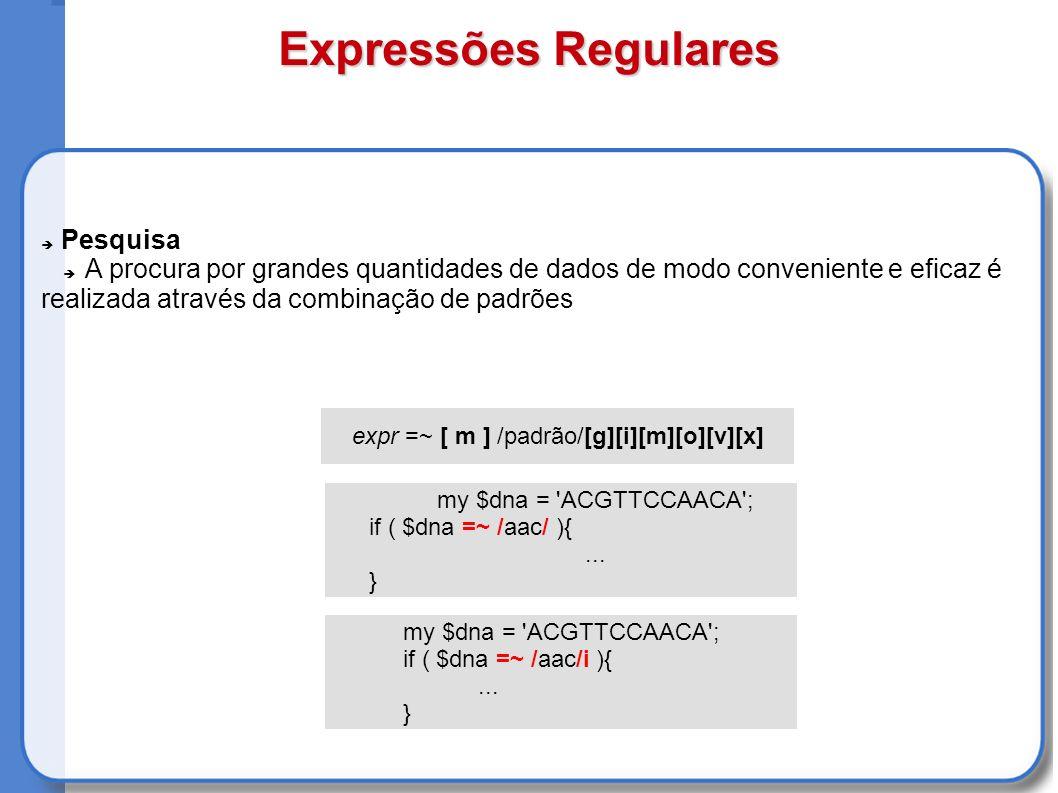 Expressões Regulares Pesquisa A procura por grandes quantidades de dados de modo conveniente e eficaz é realizada através da combinação de padrões expr =~ [ m ] /padrão/[g][i][m][o][v][x] my $dna = ACGTTCCAACA ; if ( $dna =~ /aac/i ){...