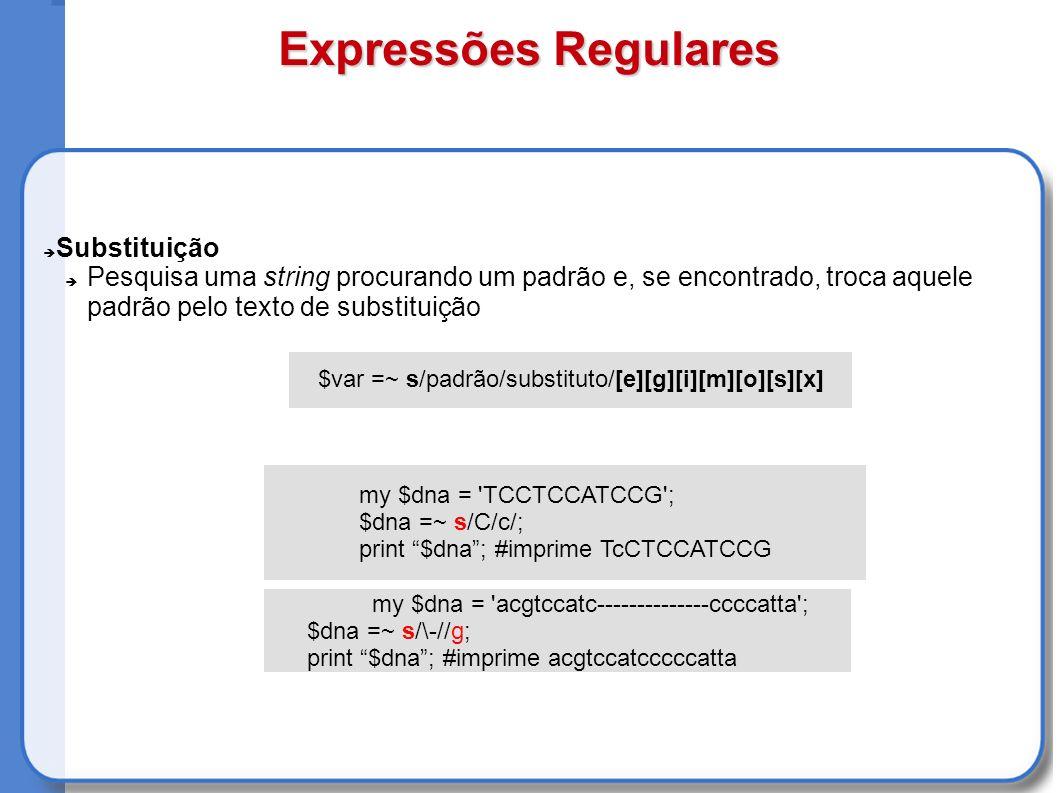 Substituição Pesquisa uma string procurando um padrão e, se encontrado, troca aquele padrão pelo texto de substituição $var =~ s/padrão/substituto/[e][g][i][m][o][s][x] my $dna = acgtccatc--------------ccccatta ; $dna =~ s/\-//g; print $dna; #imprime acgtccatcccccatta my $dna = TCCTCCATCCG ; $dna =~ s/C/c/; print $dna; #imprime TcCTCCATCCG Expressões Regulares