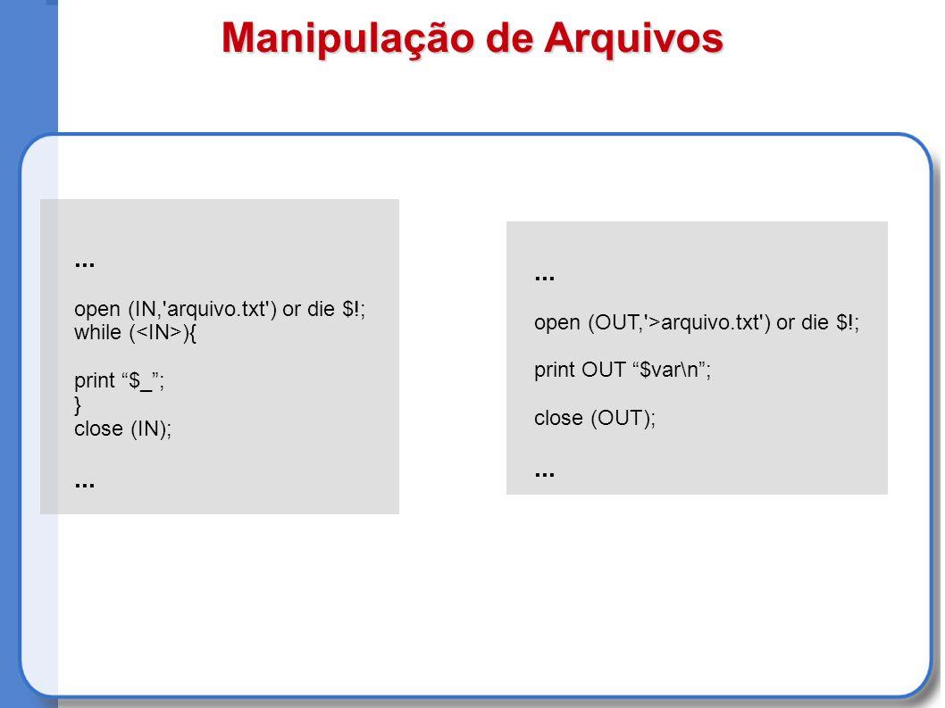 Manipulação de Arquivos... open (IN, arquivo.txt ) or die $!; while ( ){ print $_; } close (IN);...